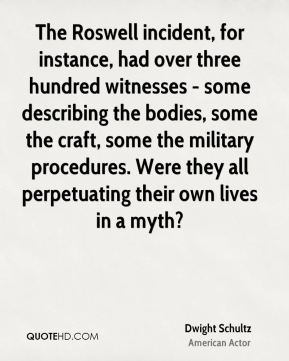 Dwight Schultz - The Roswell incident, for instance, had over three hundred witnesses - some describing the bodies, some the craft, some the military procedures. Were they all perpetuating their own lives in a myth?