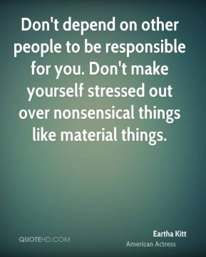 Don't depend on other people to be responsible for you. Don't make yourself stressed out over nonsensical things like material things.
