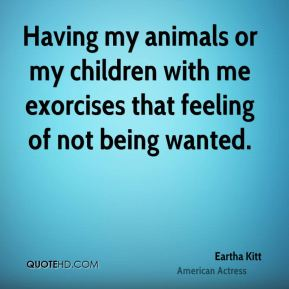 Having my animals or my children with me exorcises that feeling of not being wanted.