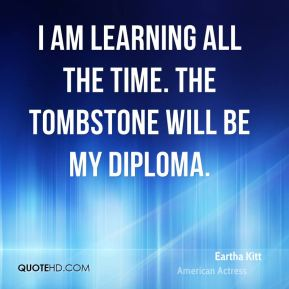 Eartha Kitt - I am learning all the time. The tombstone will be my diploma.