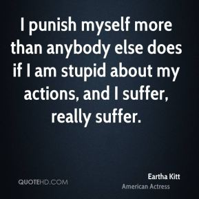 I punish myself more than anybody else does if I am stupid about my actions, and I suffer, really suffer.