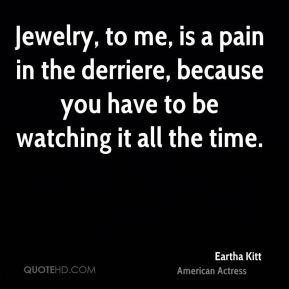 Jewelry, to me, is a pain in the derriere, because you have to be watching it all the time.