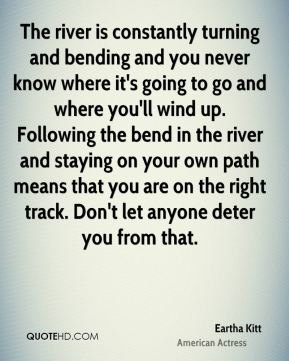 The river is constantly turning and bending and you never know where it's going to go and where you'll wind up. Following the bend in the river and staying on your own path means that you are on the right track. Don't let anyone deter you from that.