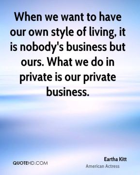 When we want to have our own style of living, it is nobody's business but ours. What we do in private is our private business.