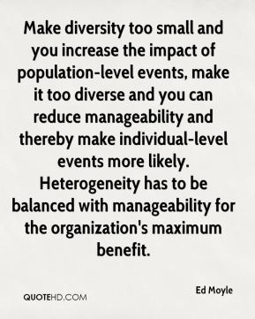 Ed Moyle - Make diversity too small and you increase the impact of population-level events, make it too diverse and you can reduce manageability and thereby make individual-level events more likely. Heterogeneity has to be balanced with manageability for the organization's maximum benefit.