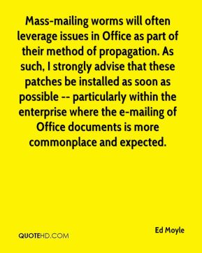 Ed Moyle - Mass-mailing worms will often leverage issues in Office as part of their method of propagation. As such, I strongly advise that these patches be installed as soon as possible -- particularly within the enterprise where the e-mailing of Office documents is more commonplace and expected.