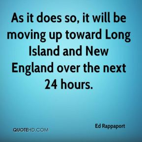 Ed Rappaport - As it does so, it will be moving up toward Long Island and New England over the next 24 hours.