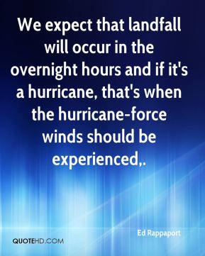 Ed Rappaport - We expect that landfall will occur in the overnight hours and if it's a hurricane, that's when the hurricane-force winds should be experienced.