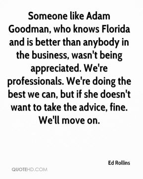 Someone like Adam Goodman, who knows Florida and is better than anybody in the business, wasn't being appreciated. We're professionals. We're doing the best we can, but if she doesn't want to take the advice, fine. We'll move on.