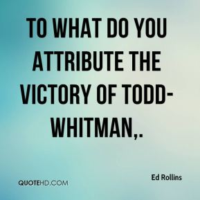 Ed Rollins - To what do you attribute the victory of Todd-Whitman.