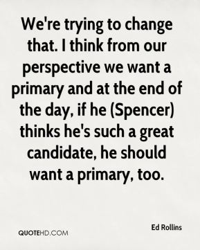 Ed Rollins - We're trying to change that. I think from our perspective we want a primary and at the end of the day, if he (Spencer) thinks he's such a great candidate, he should want a primary, too.