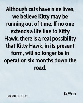 Ed Wolfe - Although cats have nine lives, we believe Kitty may be running out of time. If no one extends a life line to Kitty Hawk, there is a real possibility that Kitty Hawk, in its present form, will no longer be in operation six months down the road.