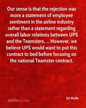 Our sense is that the rejection was more a statement of employee sentiment in the airline industry rather than a statement regarding overall labor relations between UPS and the Teamsters, ... However, we believe UPS would want to put this contract to bed before focusing on the national Teamster contract.