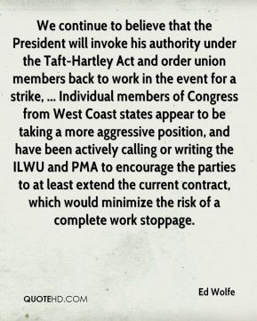 Ed Wolfe - We continue to believe that the President will invoke his authority under the Taft-Hartley Act and order union members back to work in the event for a strike, ... Individual members of Congress from West Coast states appear to be taking a more aggressive position, and have been actively calling or writing the ILWU and PMA to encourage the parties to at least extend the current contract, which would minimize the risk of a complete work stoppage.