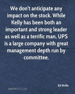 We don't anticipate any impact on the stock. While Kelly has been both an important and strong leader as well as a terrific man, UPS is a large company with great management depth run by committee.