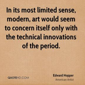 In its most limited sense, modern, art would seem to concern itself only with the technical innovations of the period.