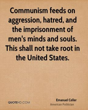 Emanuel Celler - Communism feeds on aggression, hatred, and the imprisonment of men's minds and souls. This shall not take root in the United States.
