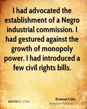 I had advocated the establishment of a Negro industrial commission. I had gestured against the growth of monopoly power. I had introduced a few civil rights bills.