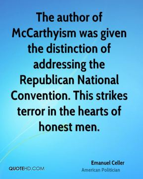 Emanuel Celler - The author of McCarthyism was given the distinction of addressing the Republican National Convention. This strikes terror in the hearts of honest men.