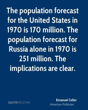 Emanuel Celler - The population forecast for the United States in 1970 is 170 million. The population forecast for Russia alone in 1970 is 251 million. The implications are clear.