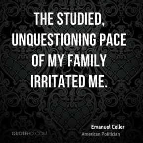 The studied, unquestioning pace of my family irritated me.