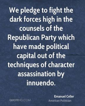 Emanuel Celler - We pledge to fight the dark forces high in the counsels of the Republican Party which have made political capital out of the techniques of character assassination by innuendo.
