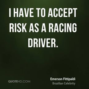 Emerson Fittipaldi - I have to accept risk as a racing driver.