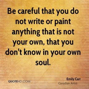 Emily Carr - Be careful that you do not write or paint anything that is not your own, that you don't know in your own soul.