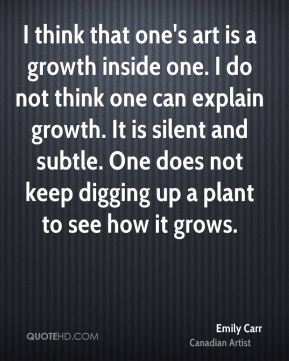 I think that one's art is a growth inside one. I do not think one can explain growth. It is silent and subtle. One does not keep digging up a plant to see how it grows.