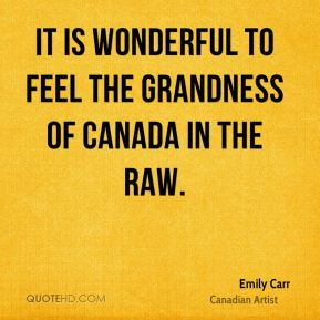Emily Carr - It is wonderful to feel the grandness of Canada in the raw.
