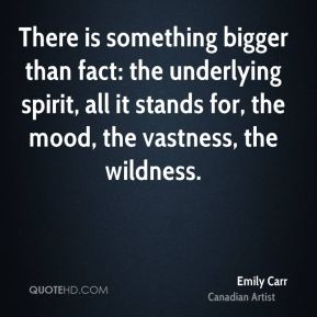 Emily Carr - There is something bigger than fact: the underlying spirit, all it stands for, the mood, the vastness, the wildness.