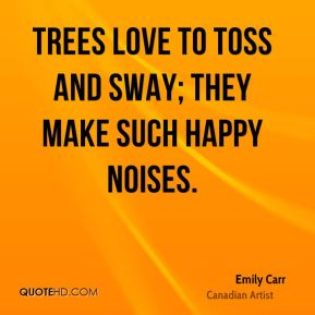 Emily Carr - Trees love to toss and sway; they make such happy noises.