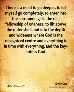 There is a need to go deeper, to let myself go completely, to enter into the surroundings in the real fellowship of oneness, to lift above the outer shell, out into the depth and wideness where God is the recognized centre and everything is in time with everything, and the key-note is God.