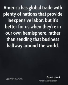 Ernest Istook - America has global trade with plenty of nations that provide inexpensive labor, but it's better for us when they're in our own hemisphere, rather than sending that business halfway around the world.