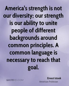 America's strength is not our diversity; our strength is our ability to unite people of different backgrounds around common principles. A common language is necessary to reach that goal.
