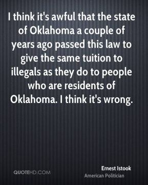 I think it's awful that the state of Oklahoma a couple of years ago passed this law to give the same tuition to illegals as they do to people who are residents of Oklahoma. I think it's wrong.