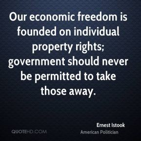 Ernest Istook - Our economic freedom is founded on individual property rights; government should never be permitted to take those away.