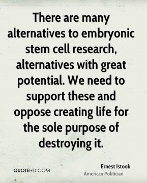 There are many alternatives to embryonic stem cell research, alternatives with great potential. We need to support these and oppose creating life for the sole purpose of destroying it.