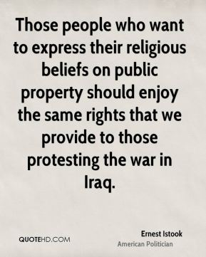 Those people who want to express their religious beliefs on public property should enjoy the same rights that we provide to those protesting the war in Iraq.