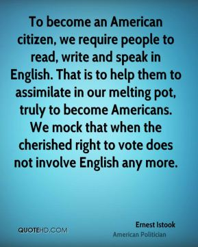 Ernest Istook - To become an American citizen, we require people to read, write and speak in English. That is to help them to assimilate in our melting pot, truly to become Americans. We mock that when the cherished right to vote does not involve English any more.