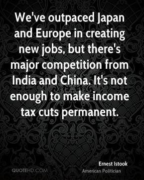 Ernest Istook - We've outpaced Japan and Europe in creating new jobs, but there's major competition from India and China. It's not enough to make income tax cuts permanent.