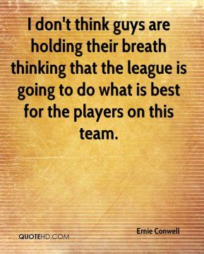 Ernie Conwell - I don't think guys are holding their breath thinking that the league is going to do what is best for the players on this team.