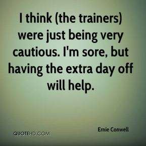 Ernie Conwell - I think (the trainers) were just being very cautious. I'm sore, but having the extra day off will help.