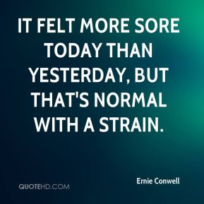 Ernie Conwell - It felt more sore today than yesterday, but that's normal with a strain.