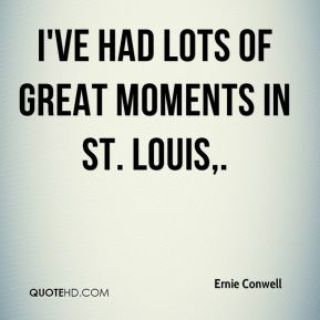 Ernie Conwell - I've had lots of great moments in St. Louis.