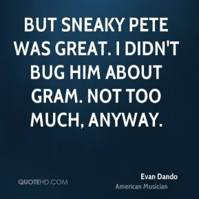 Evan Dando - But Sneaky Pete was great. I didn't bug him about Gram. Not too much, anyway.