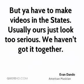 But ya have to make videos in the States. Usually ours just look too serious. We haven't got it together.