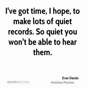 Evan Dando - I've got time, I hope, to make lots of quiet records. So quiet you won't be able to hear them.