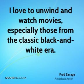 Fred Savage - I love to unwind and watch movies, especially those from the classic black-and-white era.
