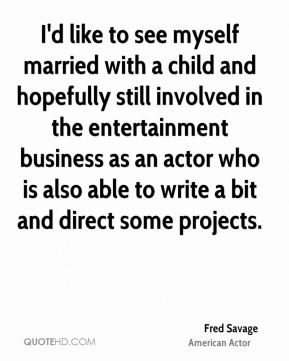 I'd like to see myself married with a child and hopefully still involved in the entertainment business as an actor who is also able to write a bit and direct some projects.